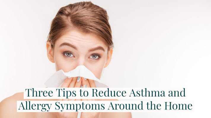 Three Tips to Reduce Asthma and Allergy Symptoms Around the Home