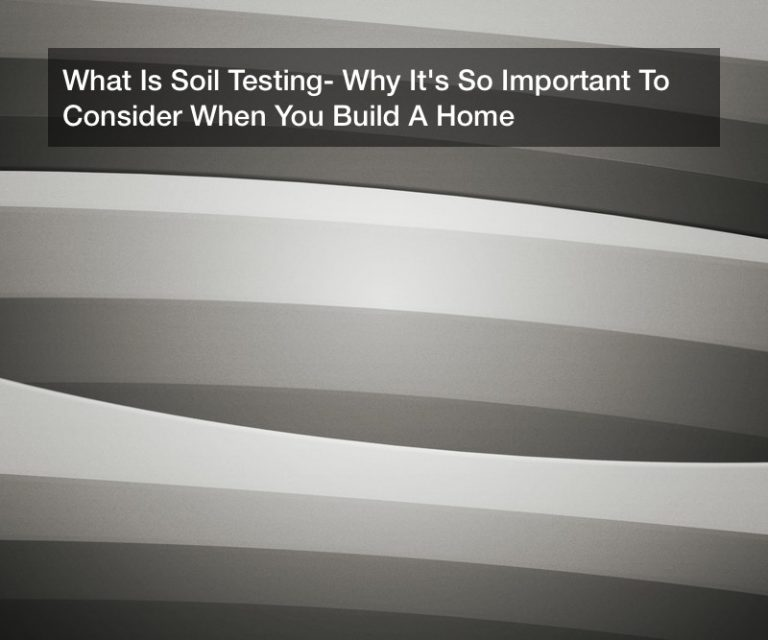 What Is Soil Testing? Why It's So Important To Consider When You Build A Home