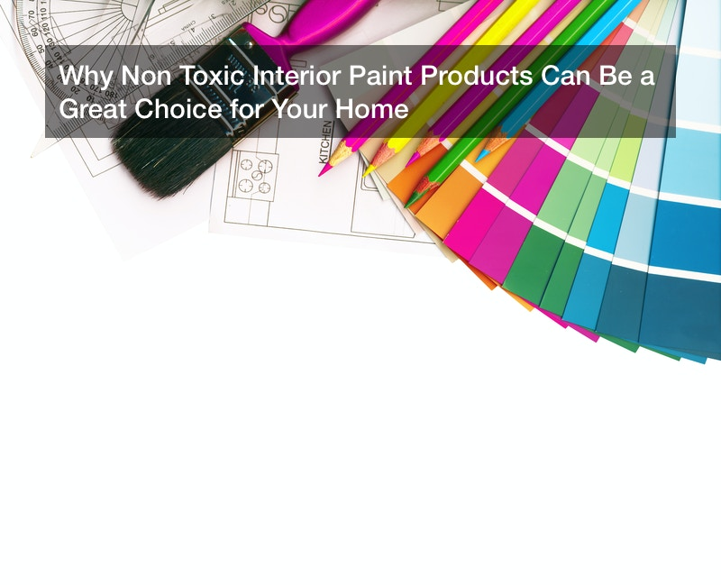 Why Non Toxic Interior Paint Products Can Be a Great Choice for Your Home
